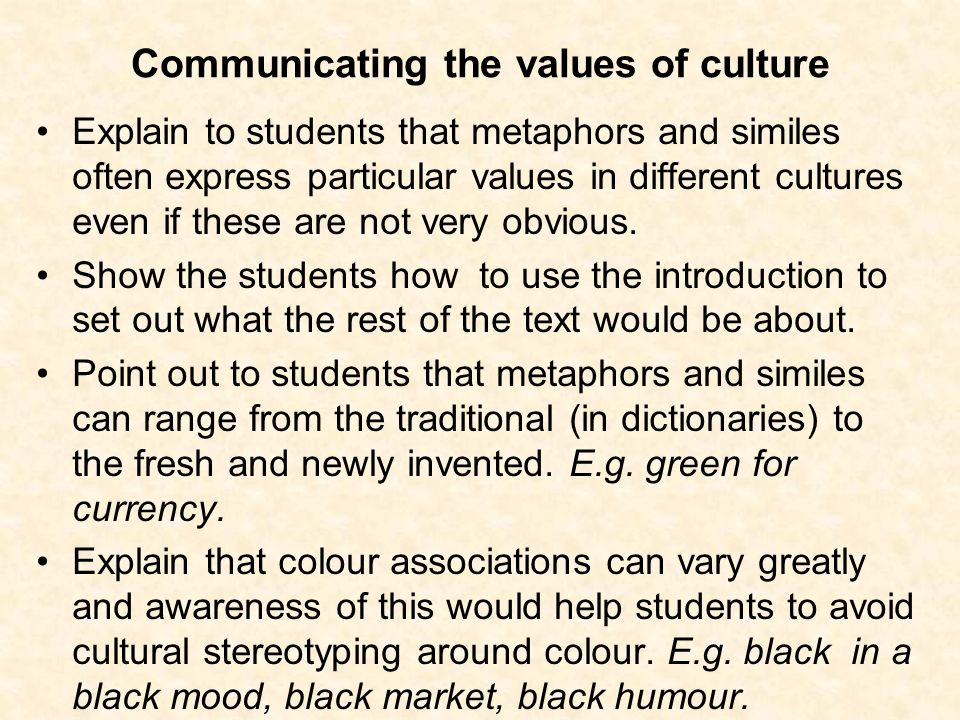 Communicating the values of culture Explain to students that metaphors and similes often express particular values in different cultures even if these