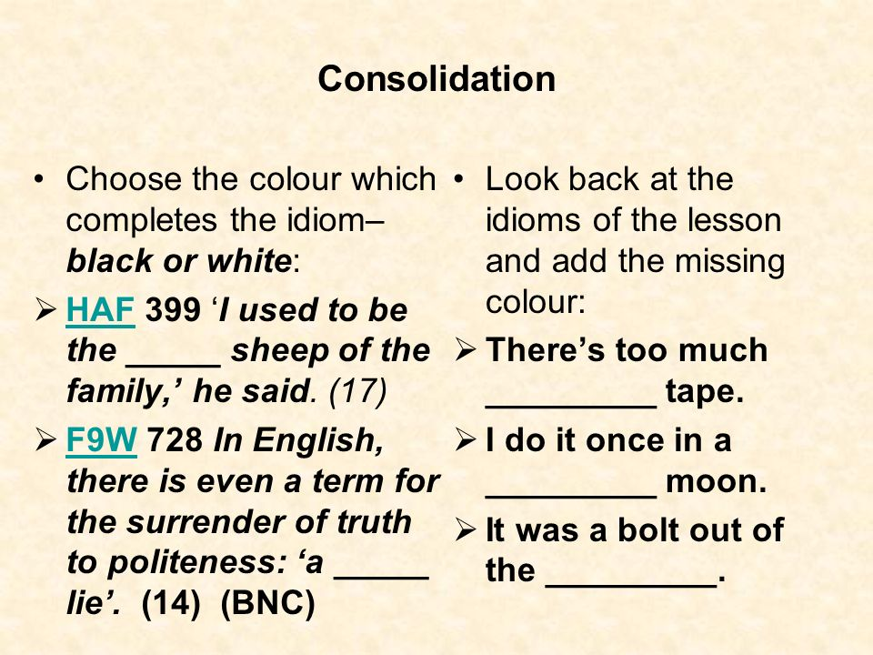 Consolidation Choose the colour which completes the idiom– black or white: HAF 399 I used to be the _____ sheep of the family, he said. (17) HAF F9W 7