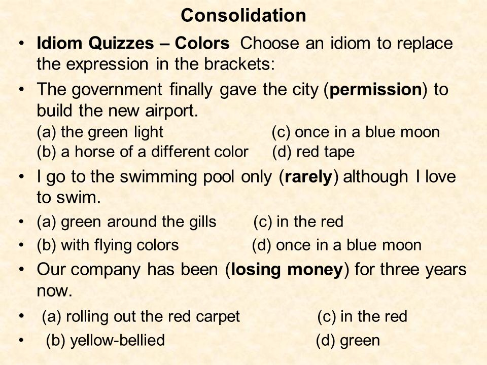 Consolidation Idiom Quizzes – Colors Choose an idiom to replace the expression in the brackets: The government finally gave the city (permission) to b