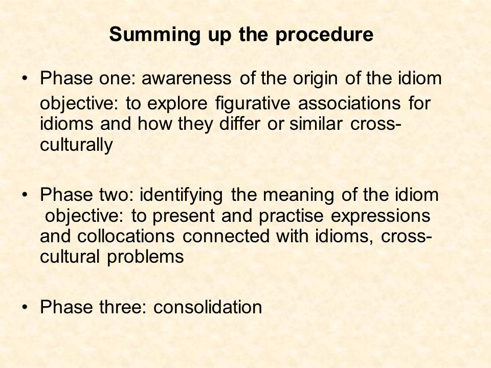 Summing up the procedure Phase one: awareness of the origin of the idiom objective: to explore figurative associations for idioms and how they differ