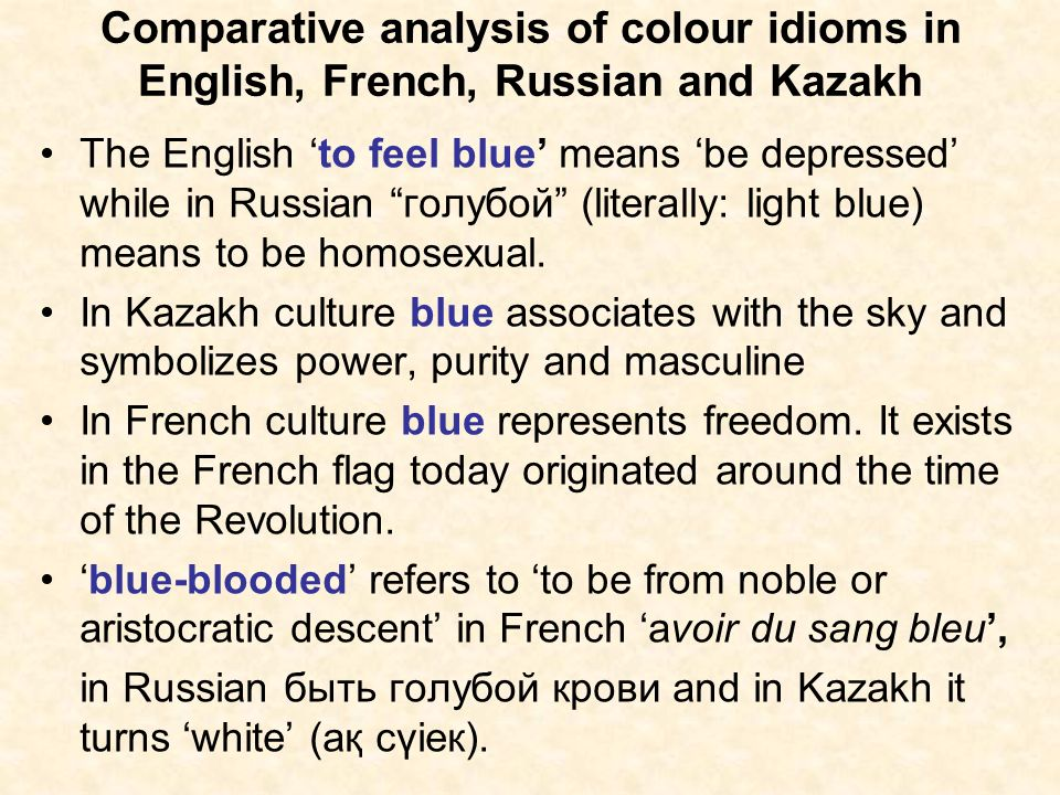 Comparative analysis of colour idioms in English, French, Russian and Kazakh The English to feel blue means be depressed while in Russian голубой (lit