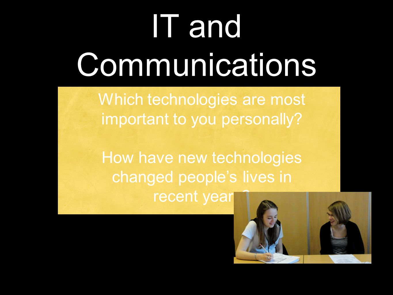 IT and Communications Which technologies are most important to you personally? How have new technologies changed peoples lives in recent years?
