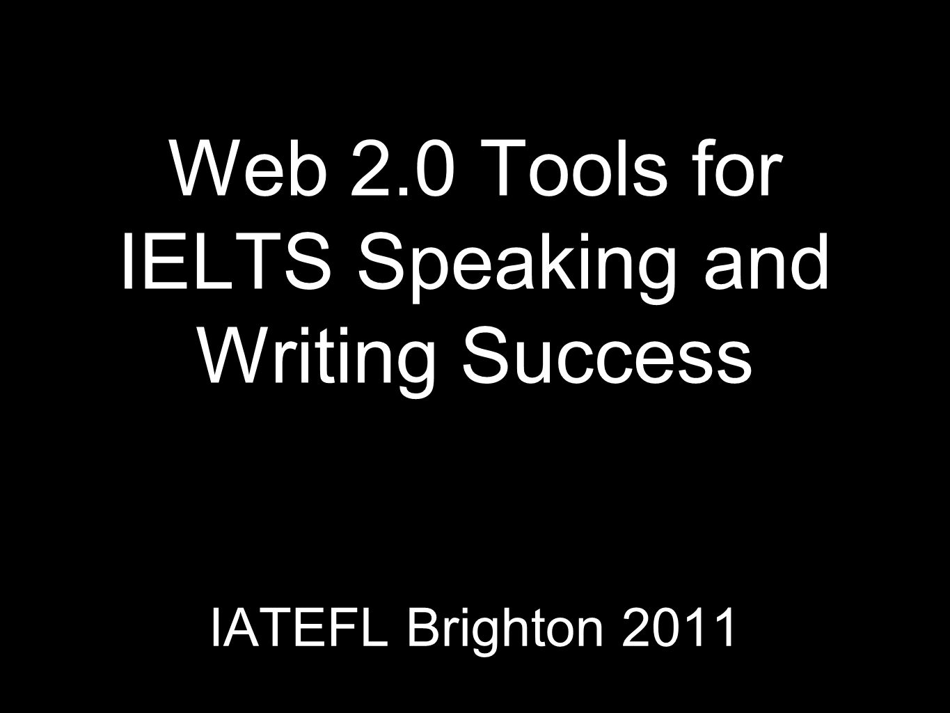 Web 2.0 Tools for IELTS Speaking and Writing Success IATEFL Brighton 2011