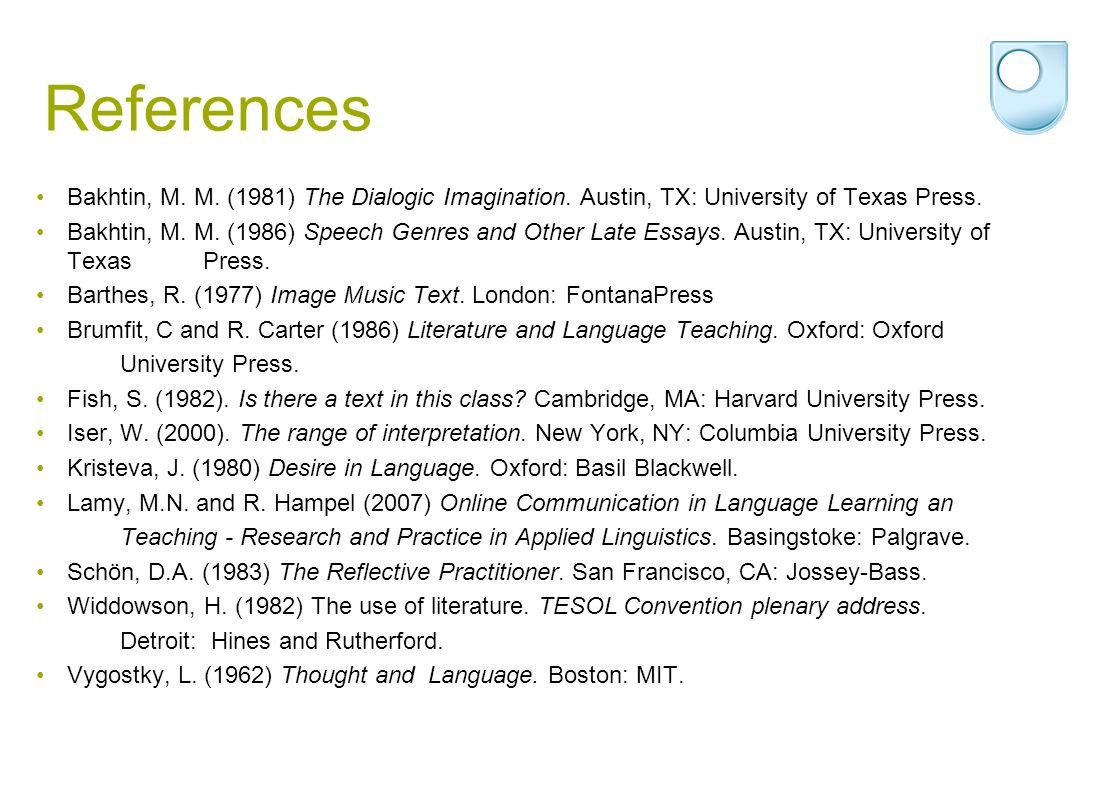 References Bakhtin, M. M. (1981) The Dialogic Imagination. Austin, TX: University of Texas Press. Bakhtin, M. M. (1986) Speech Genres and Other Late E