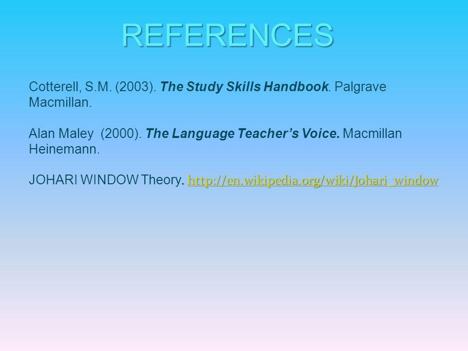 REFERENCES Cotterell, S.M. (2003). The Study Skills Handbook. Palgrave Macmillan. Alan Maley (2000). The Language Teachers Voice. Macmillan Heinemann.