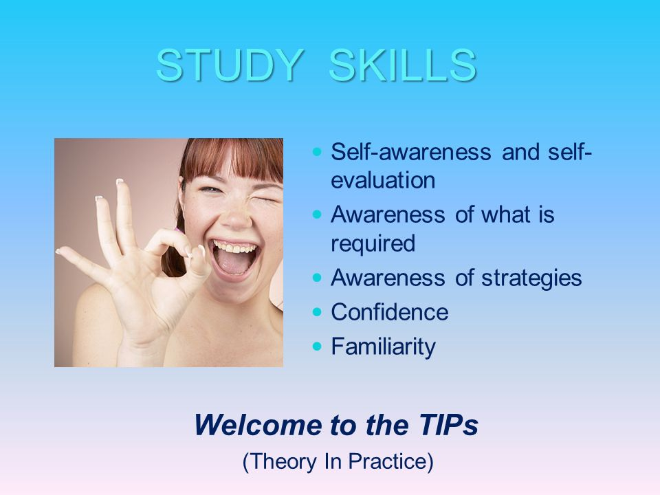 Self-awareness and self- evaluation Awareness of what is required Awareness of strategies Confidence Familiarity STUDY SKILLS Welcome to the TIPs (The