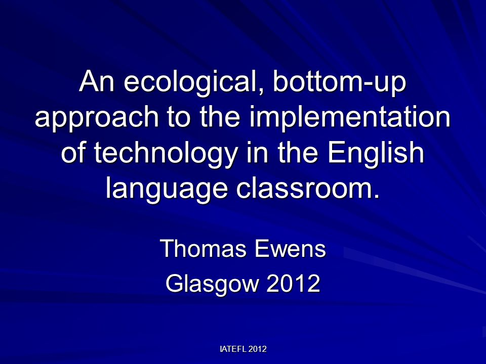 IATEFL 2012 An ecological, bottom-up approach to the implementation of technology in the English language classroom.