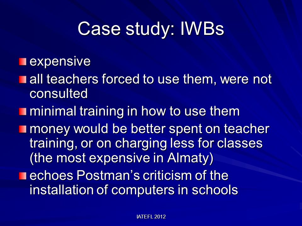IATEFL 2012 Case study: IWBs expensive all teachers forced to use them, were not consulted minimal training in how to use them money would be better spent on teacher training, or on charging less for classes (the most expensive in Almaty) echoes Postmans criticism of the installation of computers in schools