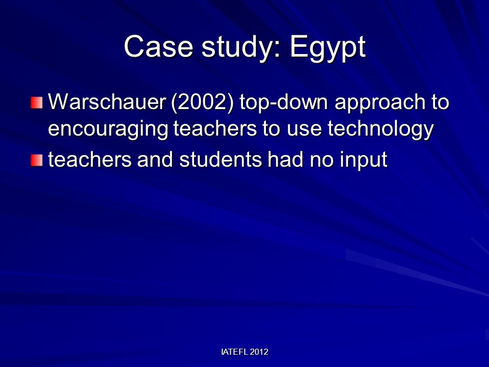 IATEFL 2012 Case study: Egypt Warschauer (2002) top-down approach to encouraging teachers to use technology teachers and students had no input