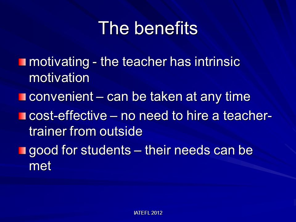IATEFL 2012 The benefits motivating - the teacher has intrinsic motivation convenient – can be taken at any time cost-effective – no need to hire a teacher- trainer from outside good for students – their needs can be met
