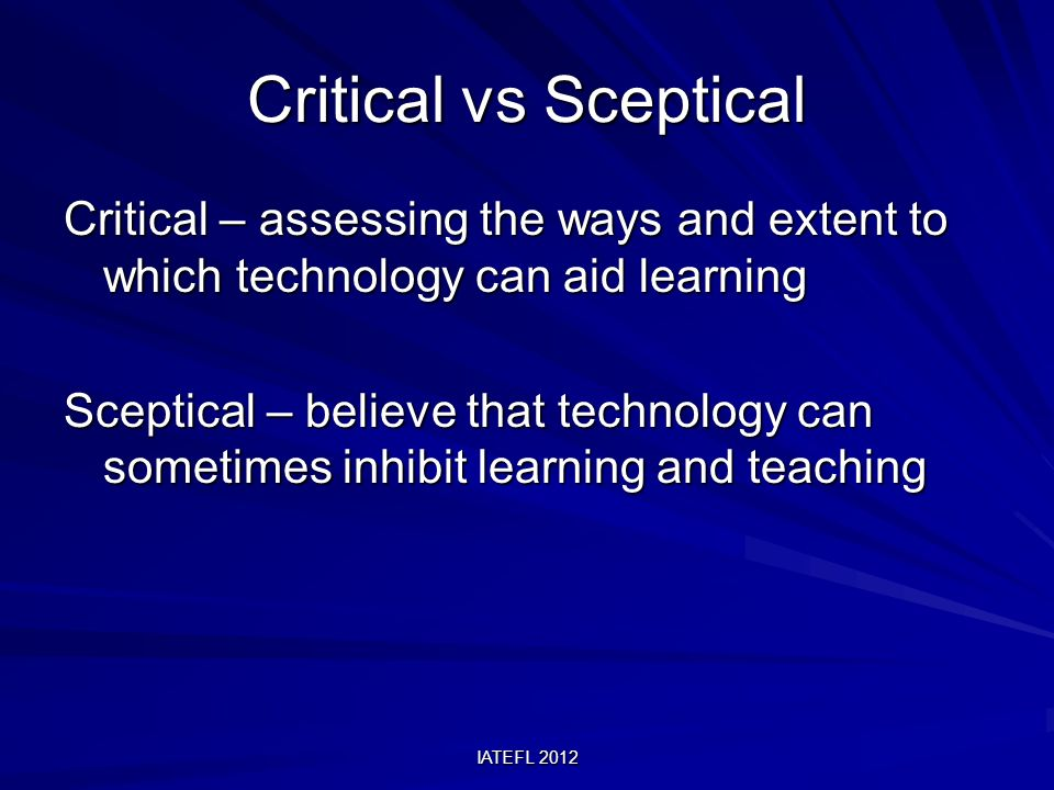 IATEFL 2012 Critical vs Sceptical Critical – assessing the ways and extent to which technology can aid learning Sceptical – believe that technology can sometimes inhibit learning and teaching