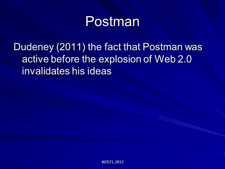 IATEFL 2012 Postman Dudeney (2011) the fact that Postman was active before the explosion of Web 2.0 invalidates his ideas