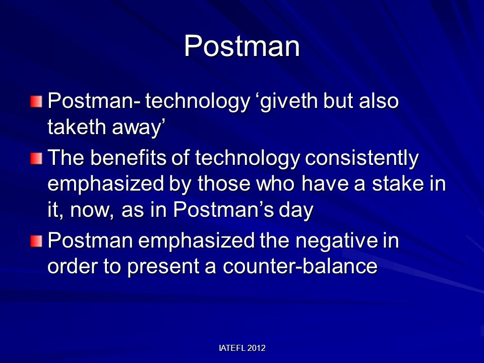 IATEFL 2012 Postman Postman- technology giveth but also taketh away The benefits of technology consistently emphasized by those who have a stake in it, now, as in Postmans day Postman emphasized the negative in order to present a counter-balance