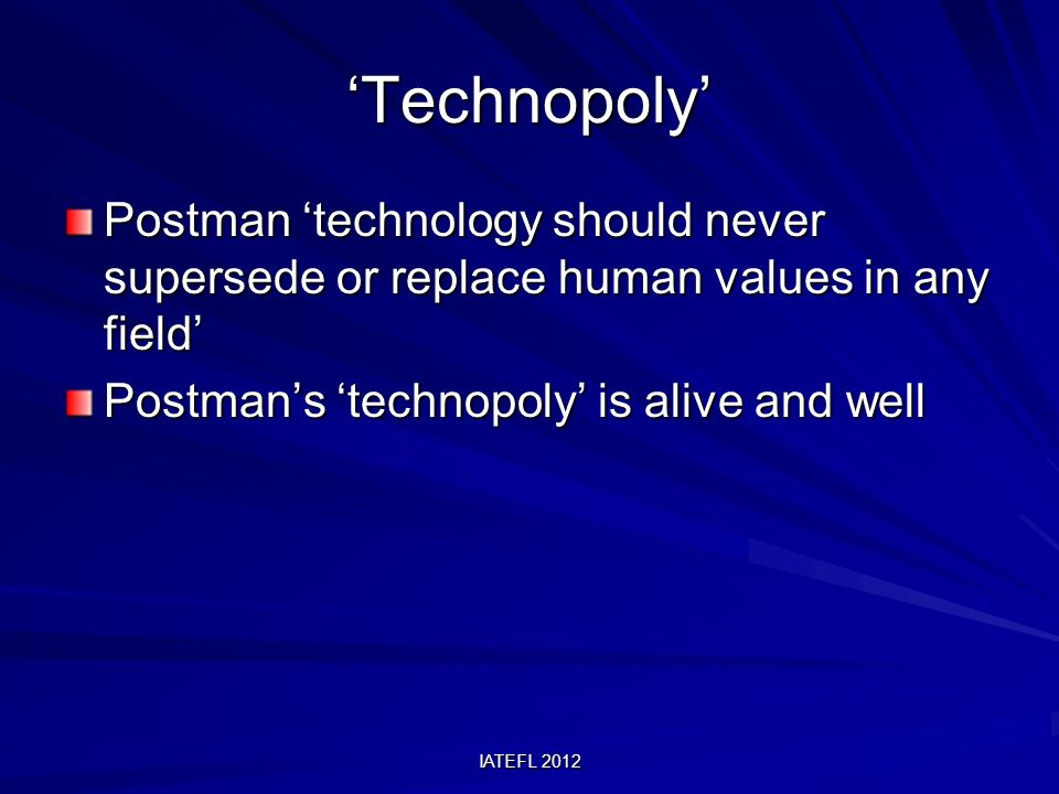 IATEFL 2012 Technopoly Postman technology should never supersede or replace human values in any field Postmans technopoly is alive and well
