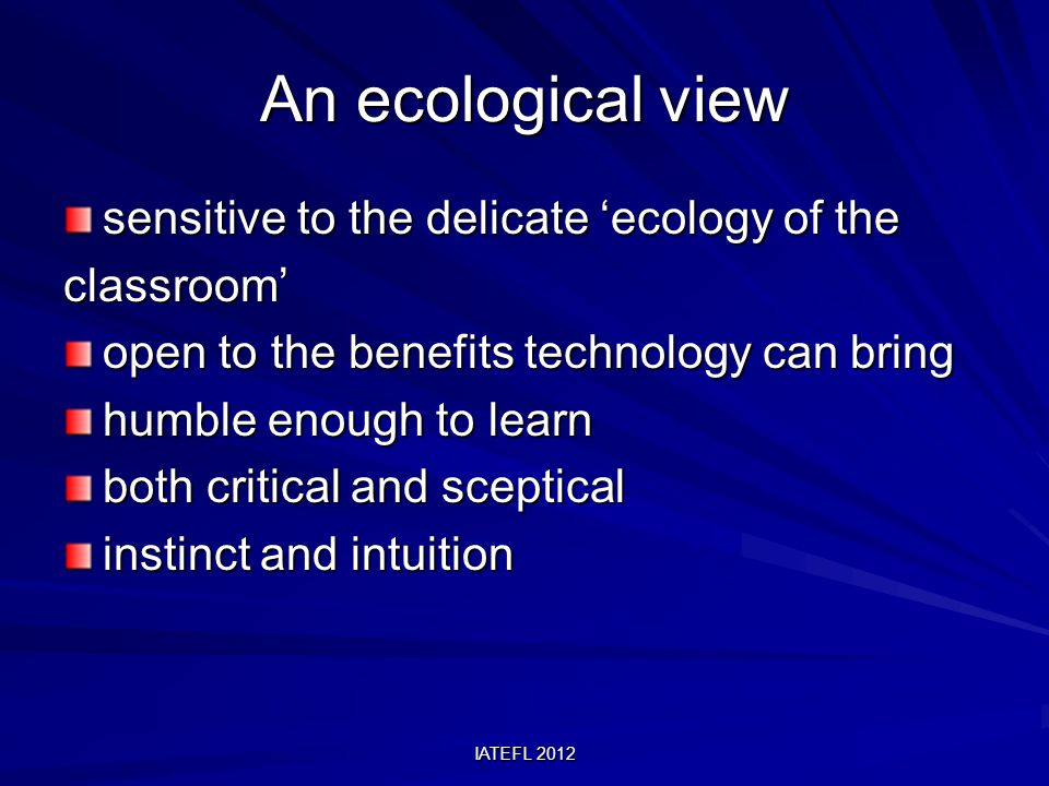 IATEFL 2012 An ecological view sensitive to the delicate ecology of the classroom open to the benefits technology can bring humble enough to learn both critical and sceptical instinct and intuition