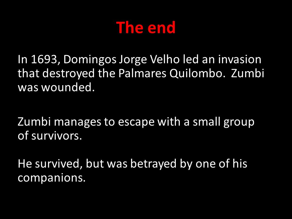 The end In 1693, Domingos Jorge Velho led an invasion that destroyed the Palmares Quilombo.