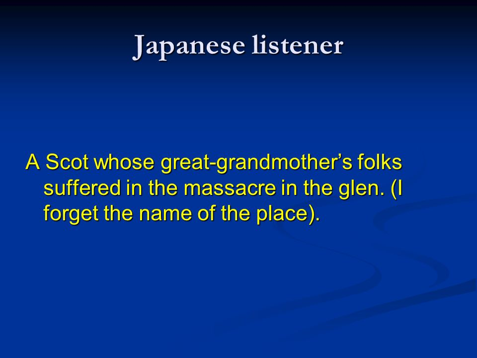 Japanese listener A Scot whose great-grandmothers folks suffered in the massacre in the glen. (I forget the name of the place).