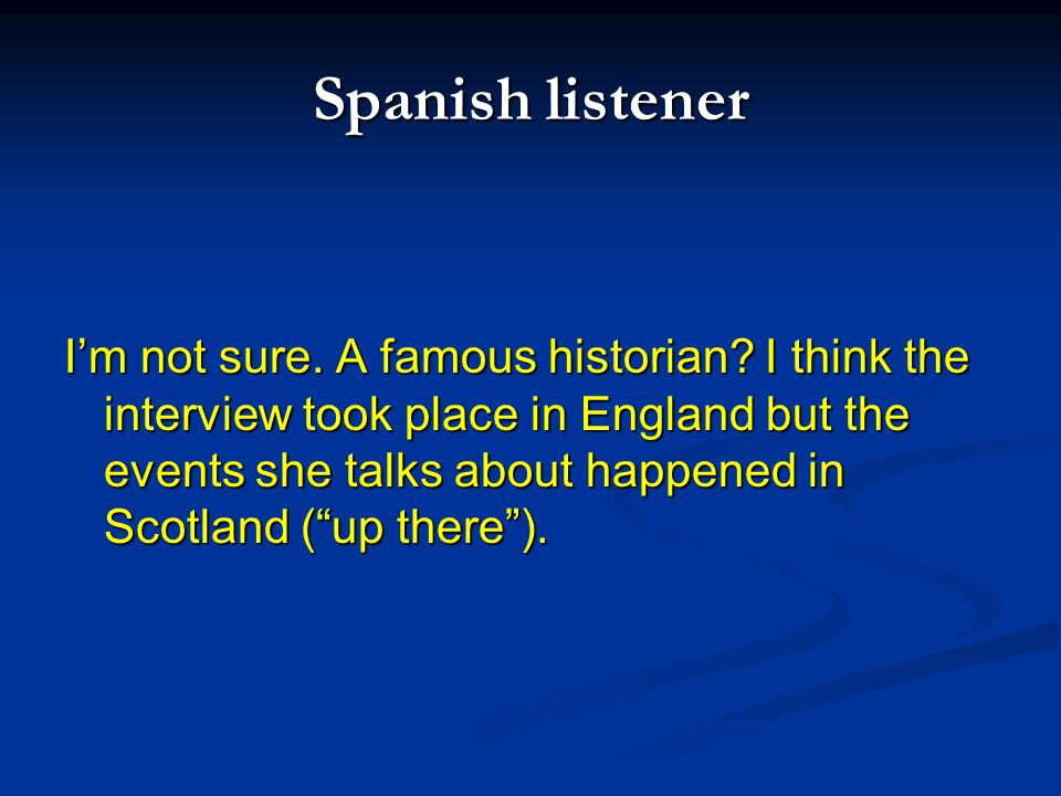 Spanish listener Im not sure. A famous historian? I think the interview took place in England but the events she talks about happened in Scotland (up