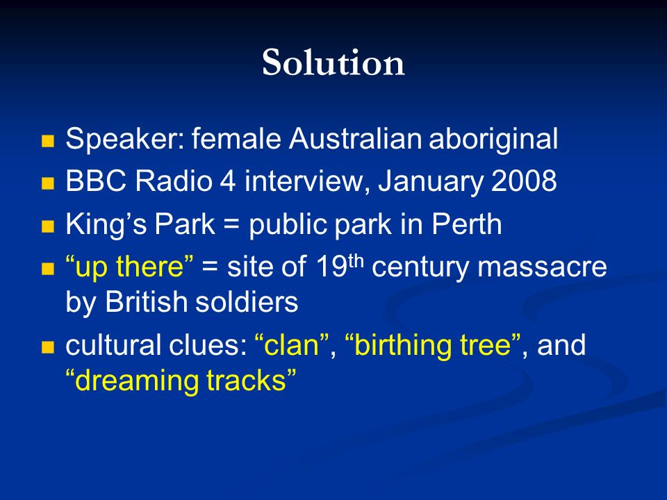 Solution Speaker: female Australian aboriginal BBC Radio 4 interview, January 2008 Kings Park = public park in Perth up there = site of 19 th century