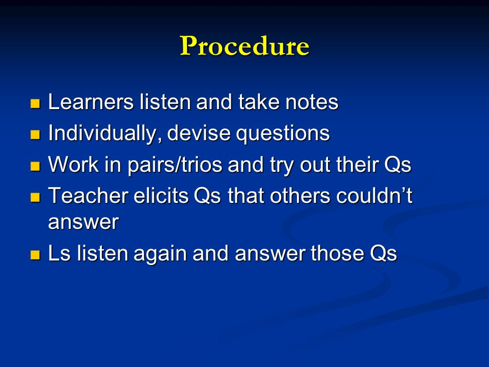 Procedure Learners listen and take notes Learners listen and take notes Individually, devise questions Individually, devise questions Work in pairs/tr