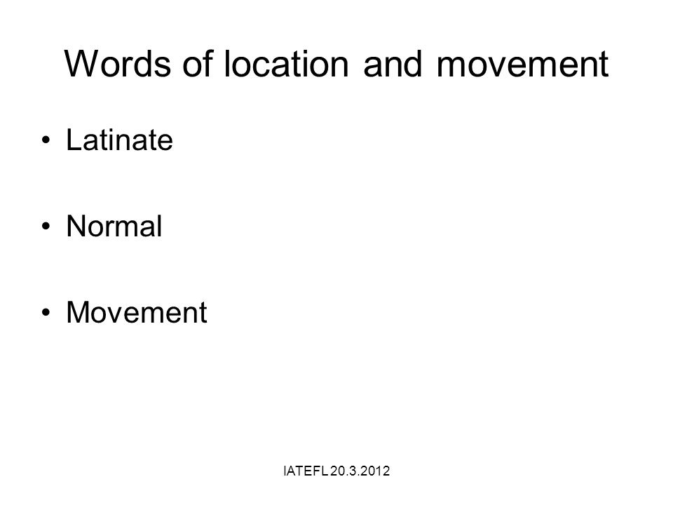 Words of location and movement Latinate Normal Movement IATEFL
