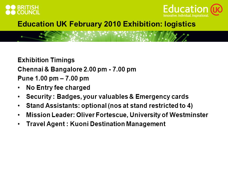 Education UK February 2010 Exhibition: logistics Exhibition Timings Chennai & Bangalore 2.00 pm pm Pune 1.00 pm – 7.00 pm No Entry fee charged Security : Badges, your valuables & Emergency cards Stand Assistants: optional (nos at stand restricted to 4) Mission Leader: Oliver Fortescue, University of Westminster Travel Agent : Kuoni Destination Management