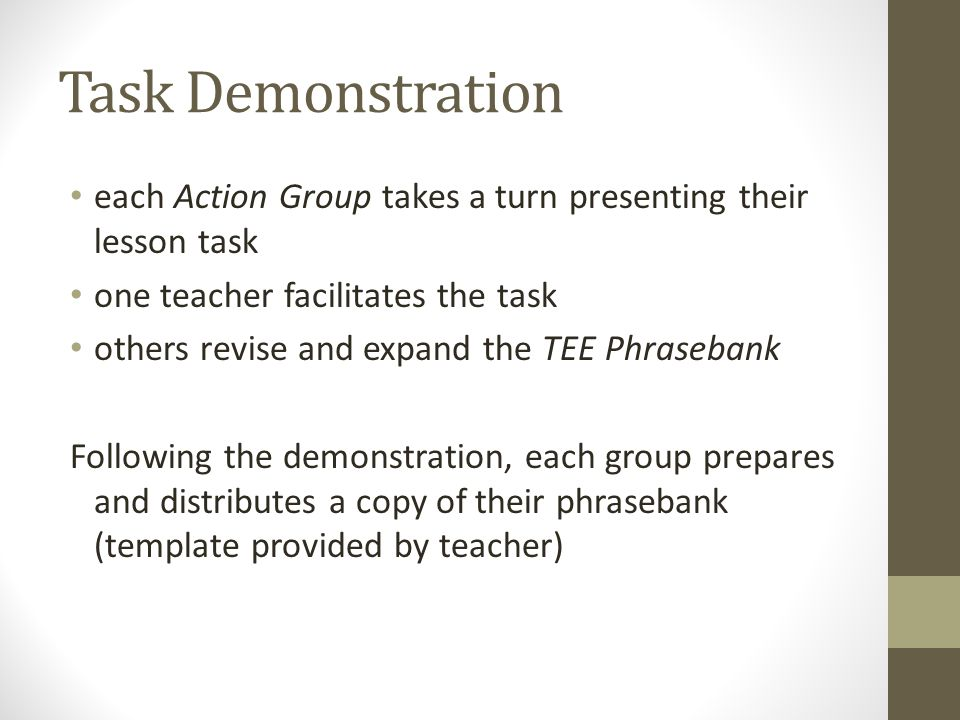 Task Demonstration each Action Group takes a turn presenting their lesson task one teacher facilitates the task others revise and expand the TEE Phrasebank Following the demonstration, each group prepares and distributes a copy of their phrasebank (template provided by teacher)