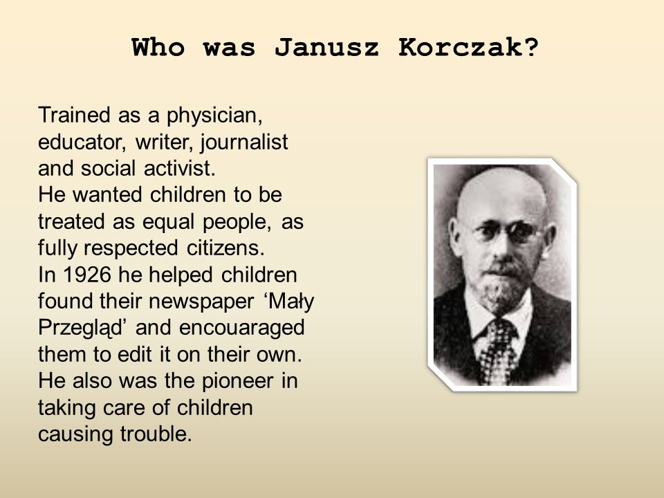 Who was Janusz Korczak? Trained as a physician, educator, writer, journalist and social activist. He wanted children to be treated as equal people, as