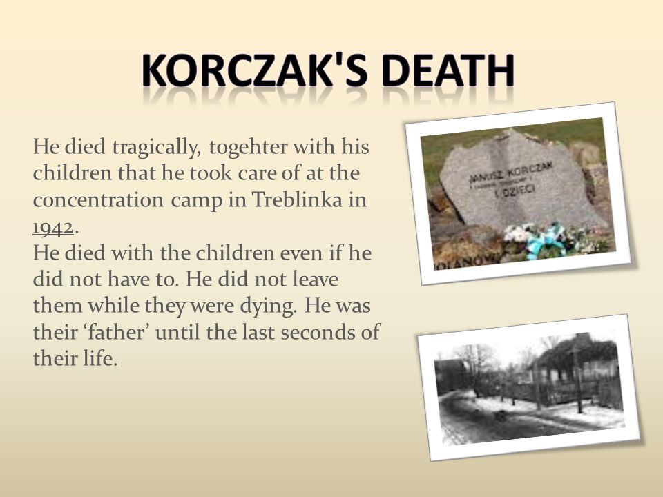 He died tragically, togehter with his children that he took care of at the concentration camp in Treblinka in 1942. He died with the children even if