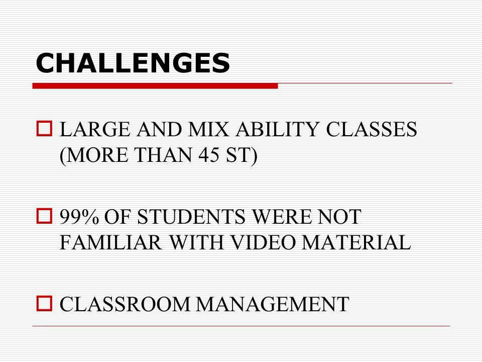 CHALLENGES LARGE AND MIX ABILITY CLASSES (MORE THAN 45 ST) 99% OF STUDENTS WERE NOT FAMILIAR WITH VIDEO MATERIAL CLASSROOM MANAGEMENT