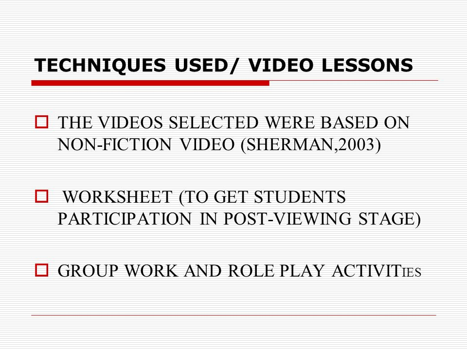 TECHNIQUES USED/ VIDEO LESSONS THE VIDEOS SELECTED WERE BASED ON NON-FICTION VIDEO (SHERMAN,2003) WORKSHEET (TO GET STUDENTS PARTICIPATION IN POST-VIEWING STAGE) GROUP WORK AND ROLE PLAY ACTIVIT IES