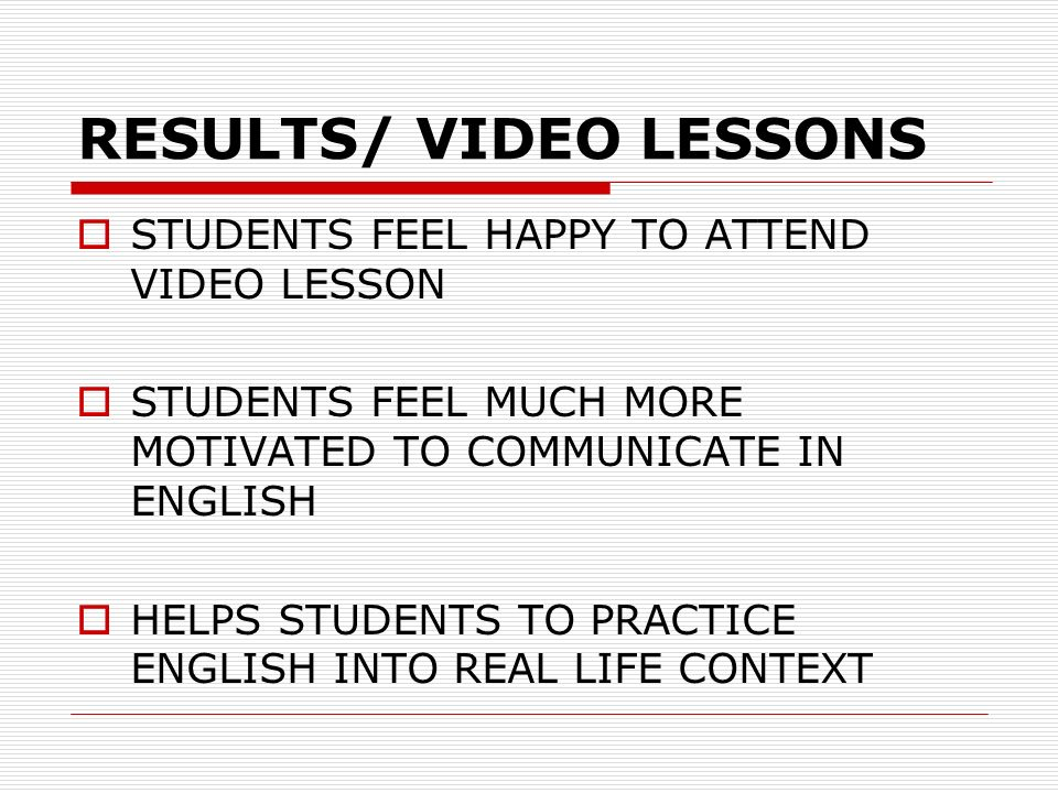RESULTS/ VIDEO LESSONS STUDENTS FEEL HAPPY TO ATTEND VIDEO LESSON STUDENTS FEEL MUCH MORE MOTIVATED TO COMMUNICATE IN ENGLISH HELPS STUDENTS TO PRACTI
