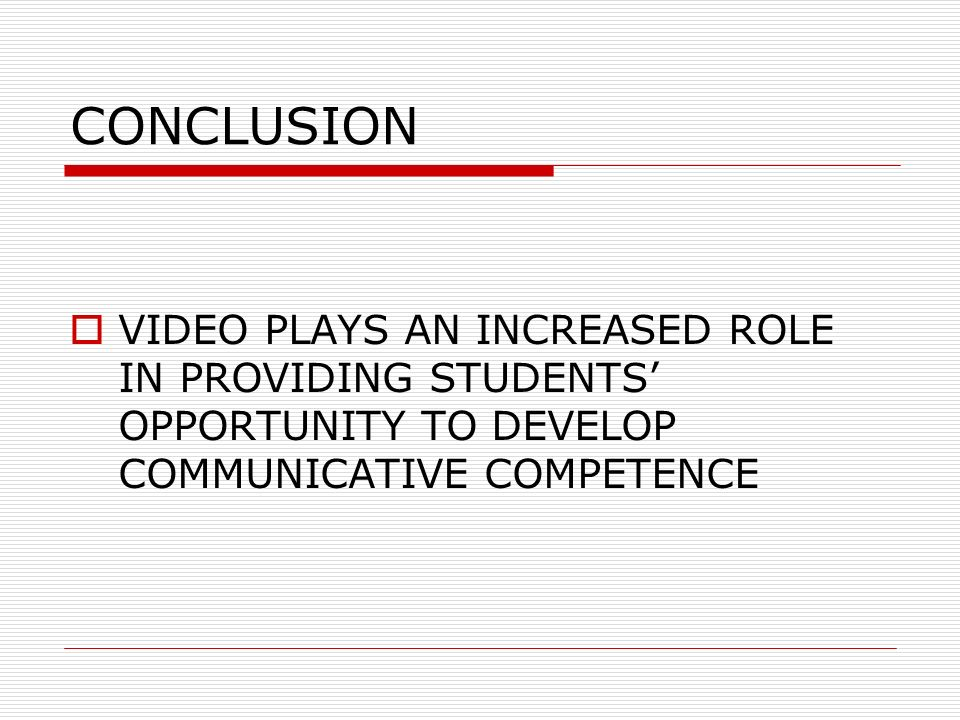CONCLUSION VIDEO PLAYS AN INCREASED ROLE IN PROVIDING STUDENTS OPPORTUNITY TO DEVELOP COMMUNICATIVE COMPETENCE