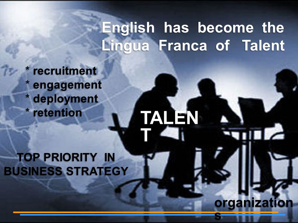 English has become the Lingua Franca of Talent TOP PRIORITY IN BUSINESS STRATEGY recruitment recruitment engagement engagement deployment deployment retention retention TALEN T organization s