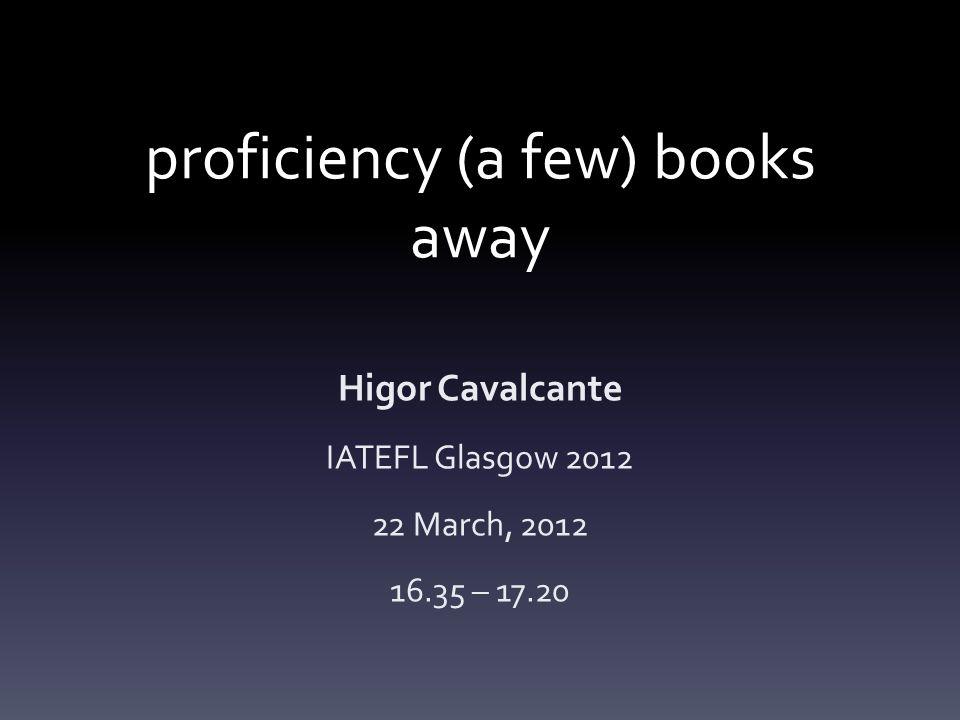 proficiency (a few) books away Higor Cavalcante IATEFL Glasgow 2012 22 March, 2012 16.35 – 17.20