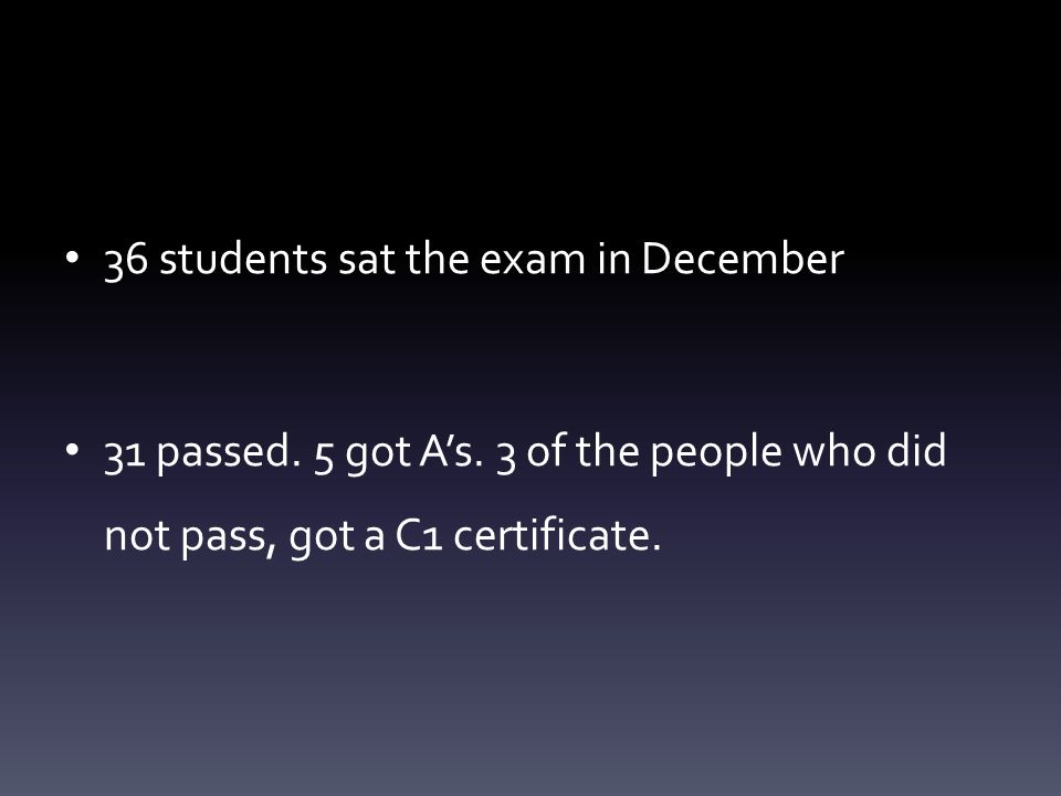 36 students sat the exam in December 31 passed. 5 got As.