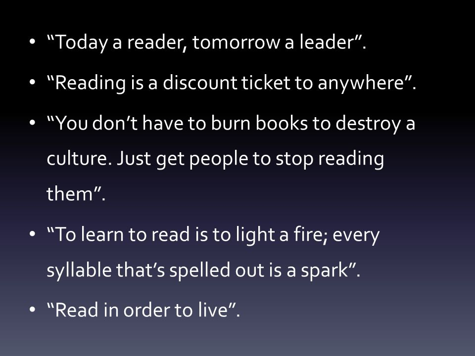 Today a reader, tomorrow a leader. Reading is a discount ticket to anywhere.