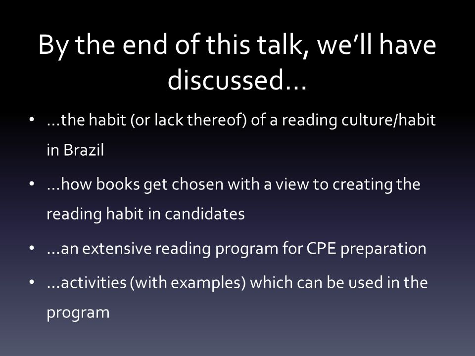 By the end of this talk, well have discussed… …the habit (or lack thereof) of a reading culture/habit in Brazil …how books get chosen with a view to creating the reading habit in candidates …an extensive reading program for CPE preparation …activities (with examples) which can be used in the program
