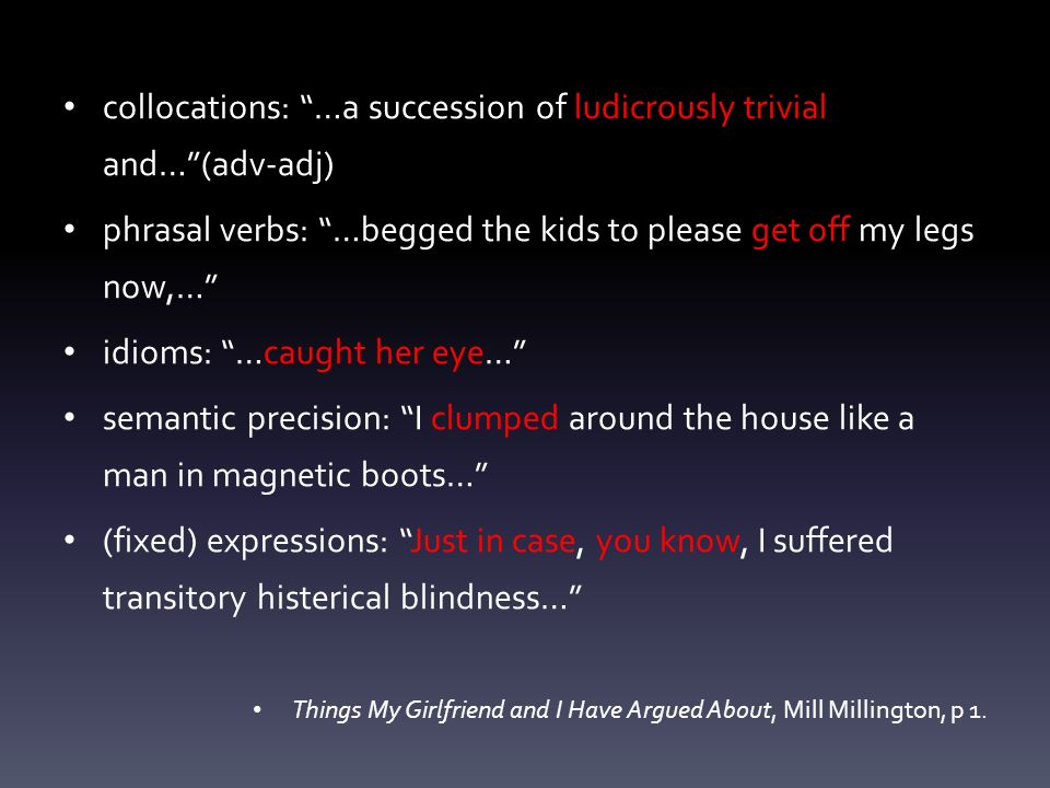 collocations: …a succession of ludicrously trivial and…(adv-adj) phrasal verbs: …begged the kids to please get off my legs now,… idioms: …caught her eye… semantic precision: I clumped around the house like a man in magnetic boots… (fixed) expressions: Just in case, you know, I suffered transitory histerical blindness… Things My Girlfriend and I Have Argued About, Mill Millington, p 1.