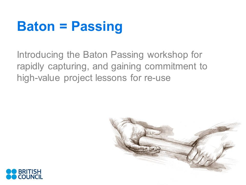 Baton = Passing Introducing the Baton Passing workshop for rapidly capturing, and gaining commitment to high-value project lessons for re-use