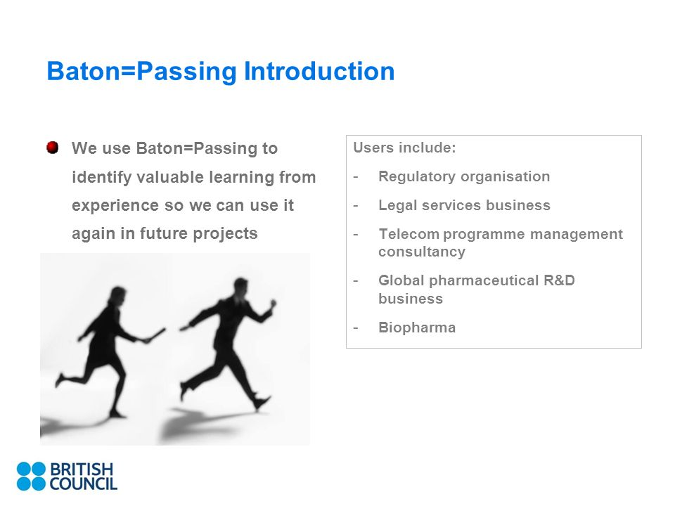 3 Baton=Passing Introduction We use Baton=Passing to identify valuable learning from experience so we can use it again in future projects Users include: - Regulatory organisation - Legal services business - Telecom programme management consultancy - Global pharmaceutical R&D business - Biopharma