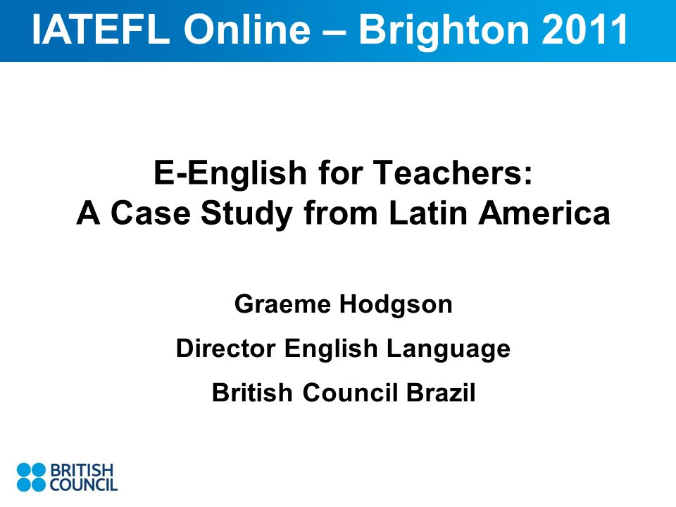 E-English for Teachers: A Case Study from Latin America Graeme Hodgson Director English Language British Council Brazil IATEFL Online – Brighton 2011