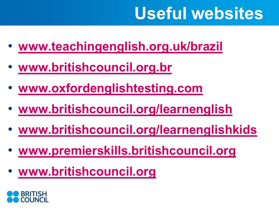 Useful websites www.teachingenglish.org.uk/brazil www.britishcouncil.org.br www.oxfordenglishtesting.com www.britishcouncil.org/learnenglish www.britishcouncil.org/learnenglishkids www.premierskills.britishcouncil.org www.britishcouncil.org