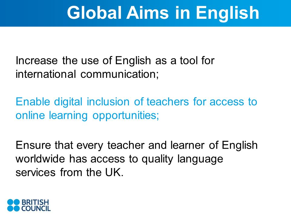 Increase the use of English as a tool for international communication; Global Aims in English Enable digital inclusion of teachers for access to online learning opportunities; Ensure that every teacher and learner of English worldwide has access to quality language services from the UK.