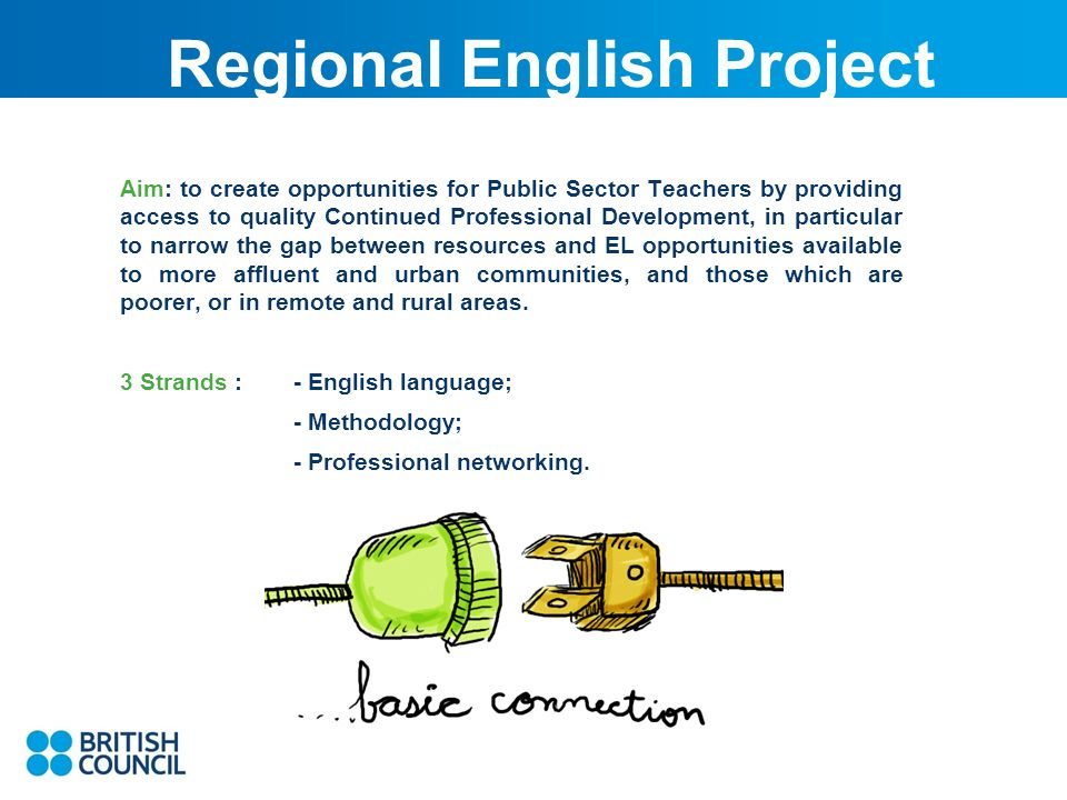 Regional English Project Aim: to create opportunities for Public Sector Teachers by providing access to quality Continued Professional Development, in particular to narrow the gap between resources and EL opportunities available to more affluent and urban communities, and those which are poorer, or in remote and rural areas.
