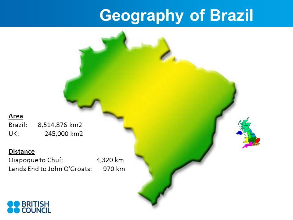 Area Brazil: 8,514,876 km2 UK: 245,000 km2 Distance Oiapoque to Chuí: 4,320 km Lands End to John OGroats: 970 km Geography of Brazil