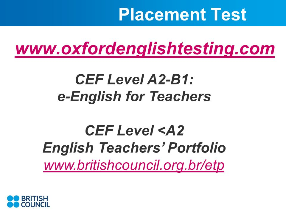 Placement Test www.oxfordenglishtesting.com CEF Level A2-B1: e-English for Teachers CEF Level <A2 English Teachers Portfolio www.britishcouncil.org.br/etp