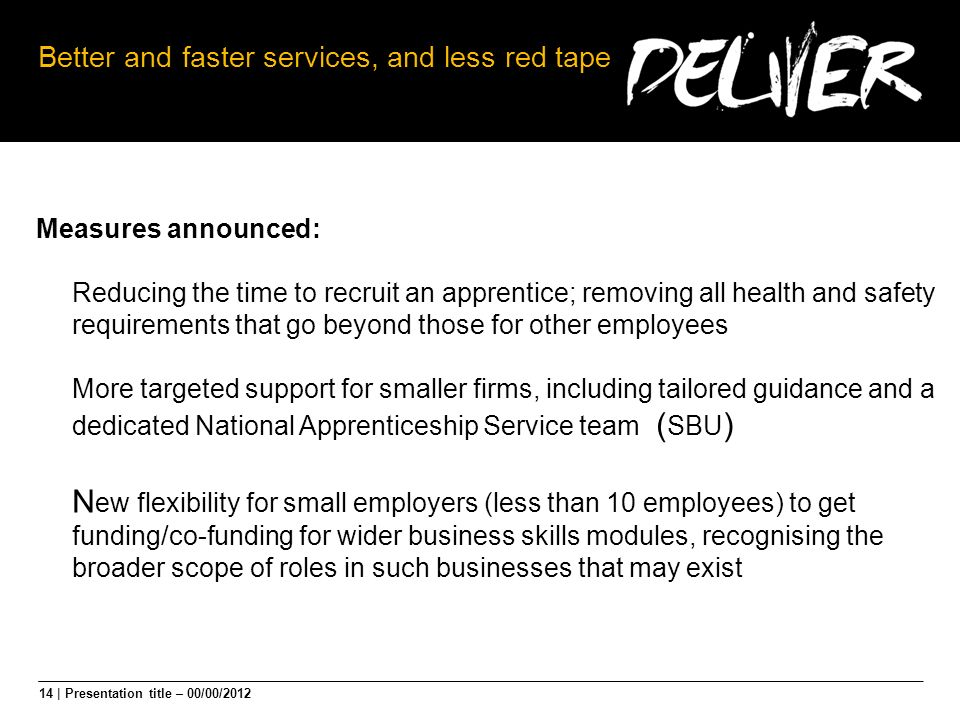 14 | Presentation title – 00/00/2012 Better and faster services, and less red tape Measures announced: Reducing the time to recruit an apprentice; rem