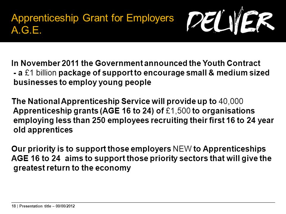 18 | Presentation title – 00/00/2012 Apprenticeship Grant for Employers A.G.E. In November 2011 the Government announced the Youth Contract - a £1 bil