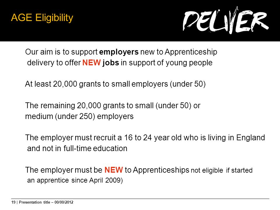 19 | Presentation title – 00/00/2012 AGE Eligibility Our aim is to support employers new to Apprenticeship delivery to offer NEW jobs in support of young people At least 20,000 grants to small employers (under 50) The remaining 20,000 grants to small (under 50) or medium (under 250) employers The employer must recruit a 16 to 24 year old who is living in England and not in full-time education The employer must be NEW to Apprenticeships not eligible if started an apprentice since April 2009)